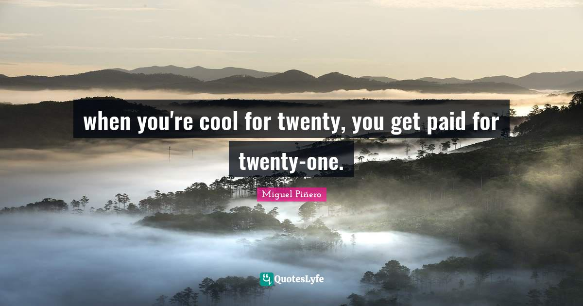 Miguel Piñero Quotes: when you're cool for twenty, you get paid for twenty-one.