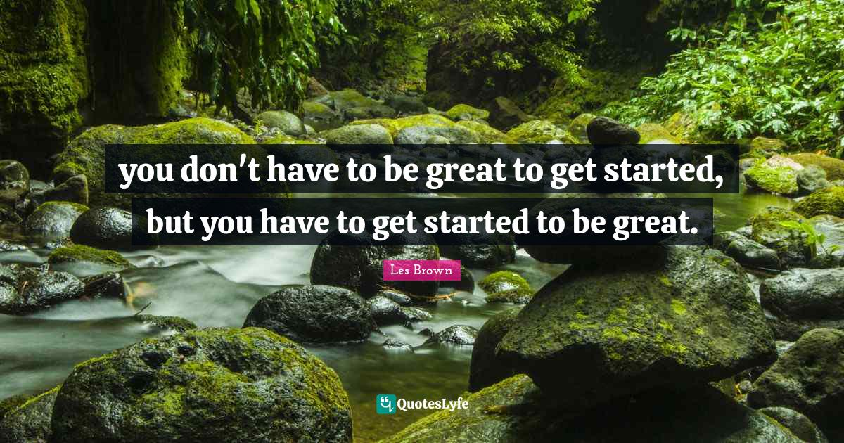 Les Brown Quotes: you don't have to be great to get started, but you have to get started to be great.