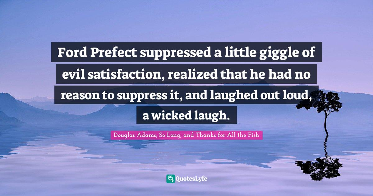Douglas Adams, So Long, and Thanks for All the Fish Quotes: Ford Prefect suppressed a little giggle of evil satisfaction, realized that he had no reason to suppress it, and laughed out loud, a wicked laugh.