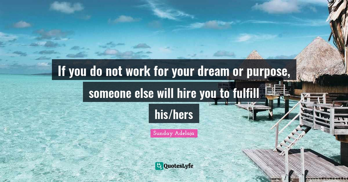 Sunday Adelaja Quotes: If you do not work for your dream or purpose, someone else will hire you to fulfill his/hers