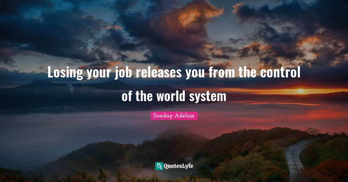 Sunday Adelaja Quotes: Losing your job releases you from the control of the world system