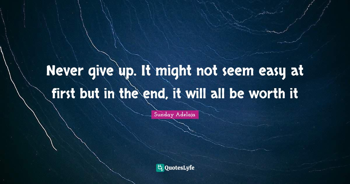 Sunday Adelaja Quotes: Never give up. It might not seem easy at first but in the end, it will all be worth it