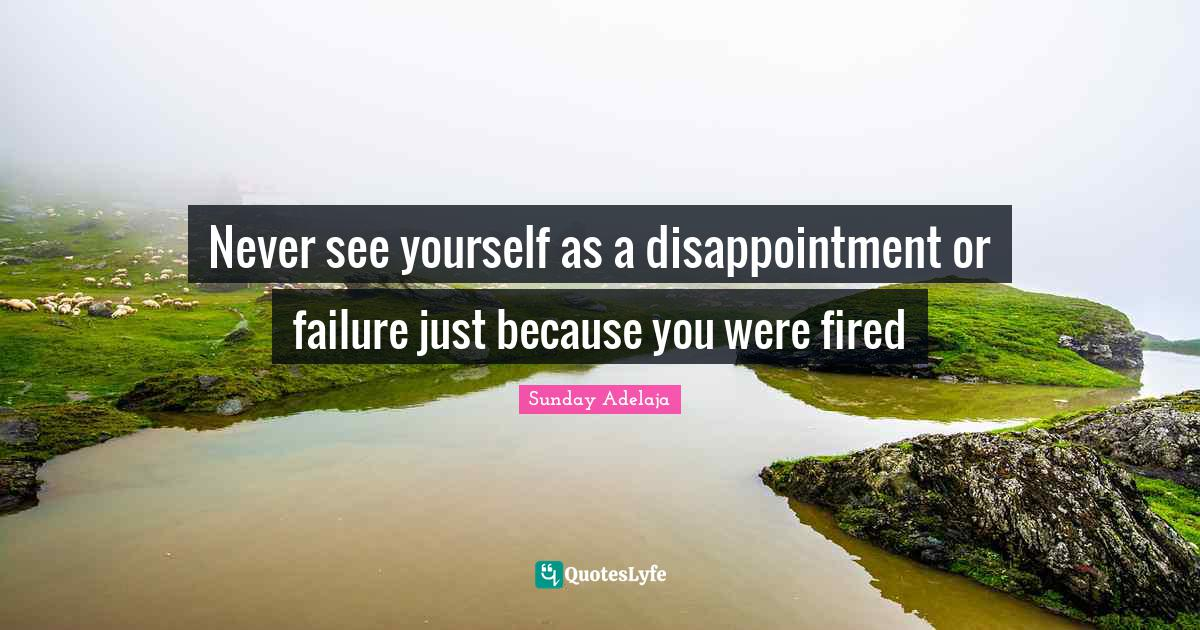 Sunday Adelaja Quotes: Never see yourself as a disappointment or failure just because you were fired