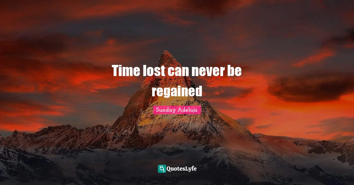Sunday Adelaja Quotes: Time lost can never be regained