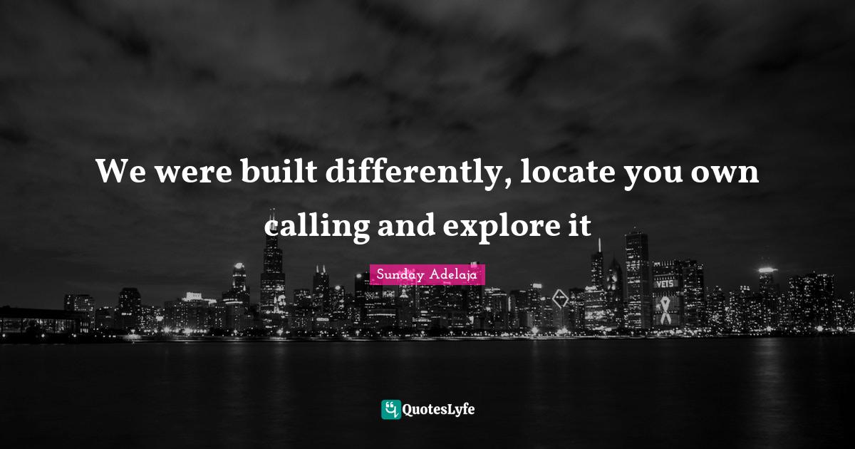 Sunday Adelaja Quotes: We were built differently, locate you own calling and explore it