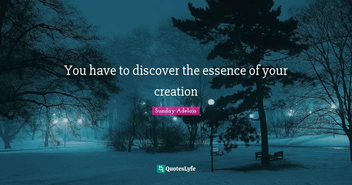Sunday Adelaja Quotes: You have to discover the essence of your creation