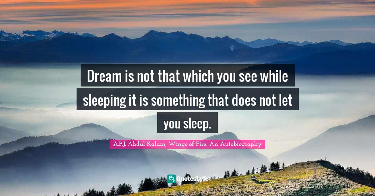 A.P.J. Abdul Kalam, Wings of Fire: An Autobiography Quotes: Dream is not that which you see while sleeping it is something that does not let you sleep.