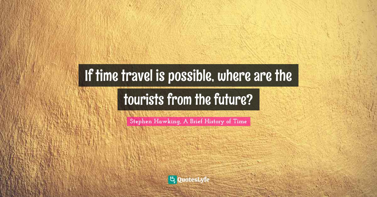 Stephen Hawking, A Brief History of Time Quotes: If time travel is possible, where are the tourists from the future?