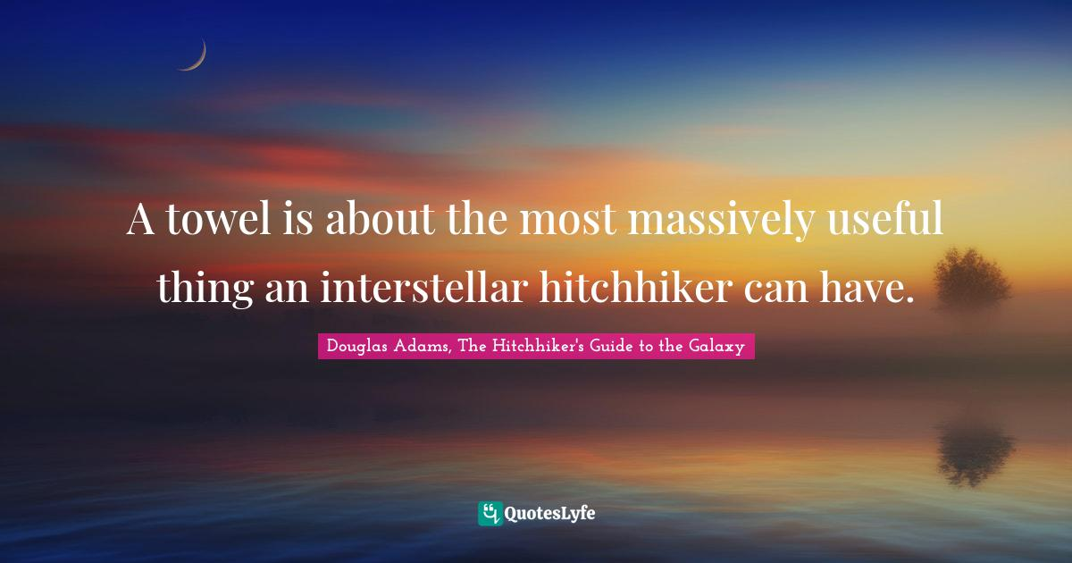 Douglas Adams, The Hitchhiker's Guide to the Galaxy Quotes: A towel is about the most massively useful thing an interstellar hitchhiker can have.
