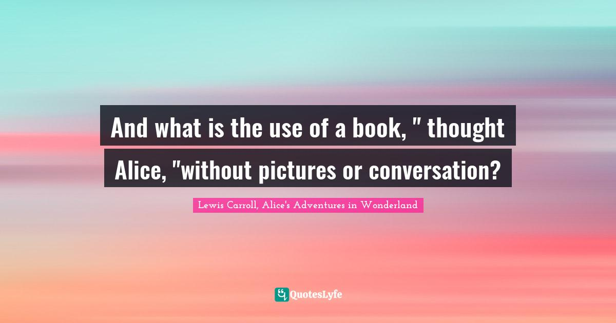 """Lewis Carroll, Alice's Adventures In Wonderland Quotes: """"And what is the use of a book, """" thought Alice, """"without pictures or conversation?"""""""
