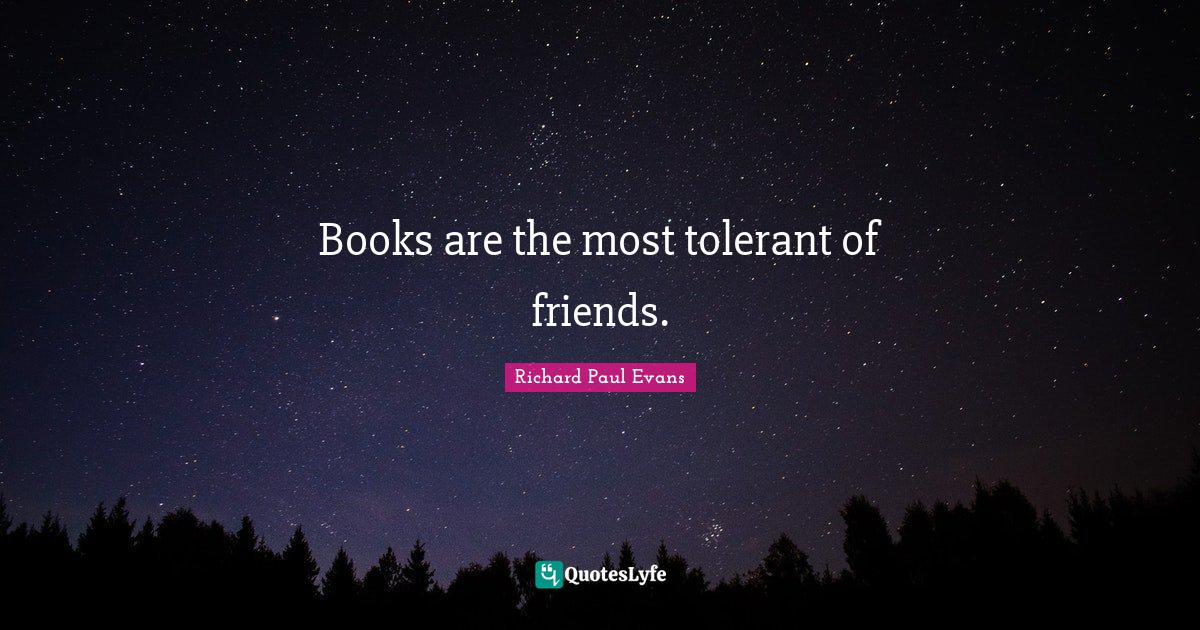 Richard Paul Evans Quotes: Books are the most tolerant of friends.