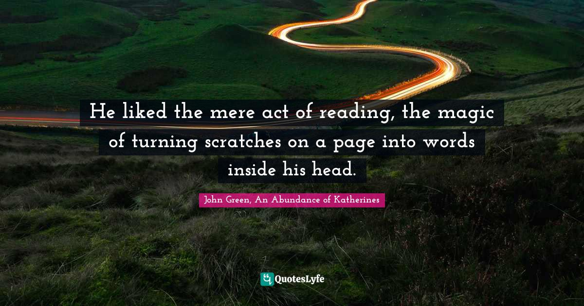 John Green, An Abundance of Katherines Quotes: He liked the mere act of reading, the magic of turning scratches on a page into words inside his head.
