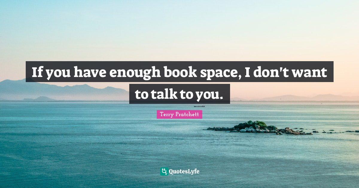 Terry Pratchett Quotes: If you have enough book space, I don't want to talk to you.