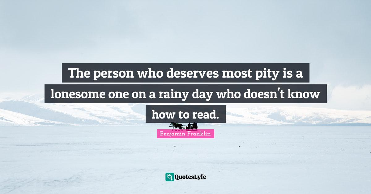 Benjamin Franklin Quotes: The person who deserves most pity is a lonesome one on a rainy day who doesn't know how to read.