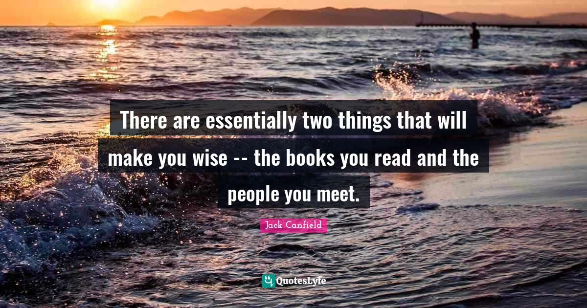 Jack Canfield Quotes: There are essentially two things that will make you wise -- the books you read and the people you meet.