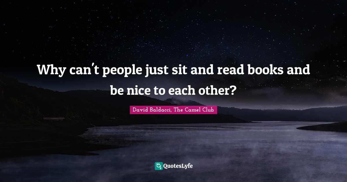 David Baldacci, The Camel Club Quotes: Why can't people just sit and read books and be nice to each other?