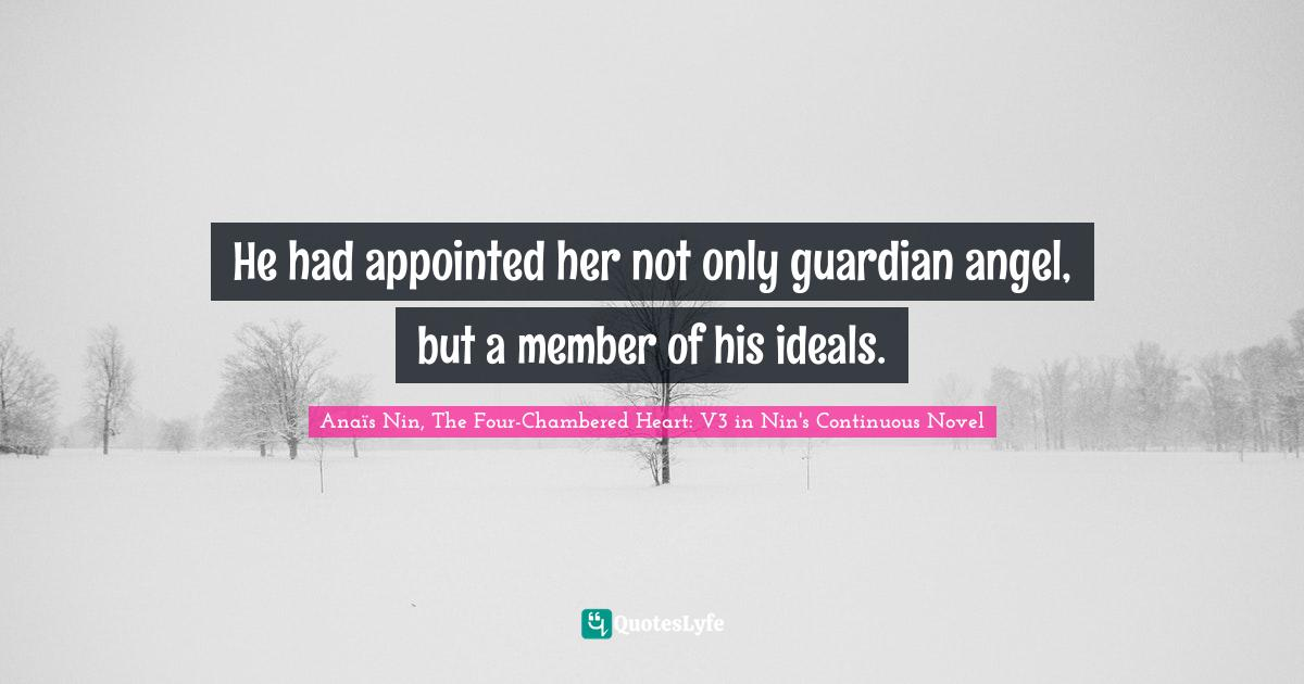 Anaïs Nin, The Four-Chambered Heart: V3 in Nin's Continuous Novel Quotes: He had appointed her not only guardian angel, but a member of his ideals.