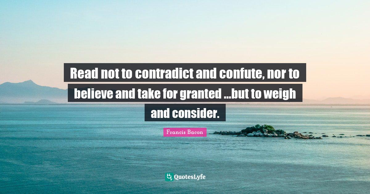 Francis Bacon Quotes: Read not to contradict and confute, nor to believe and take for granted ...but to weigh and consider.