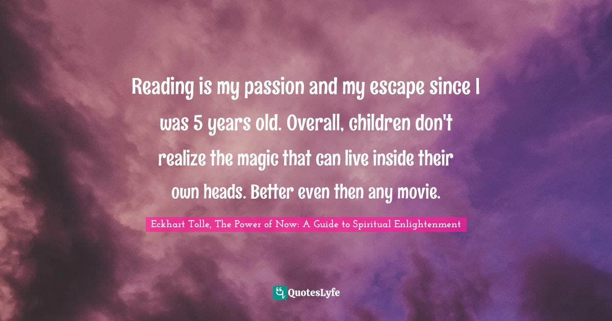 Eckhart Tolle, The Power of Now: A Guide to Spiritual Enlightenment Quotes: Reading is my passion and my escape since I was 5 years old. Overall, children don't realize the magic that can live inside their own heads. Better even then any movie.