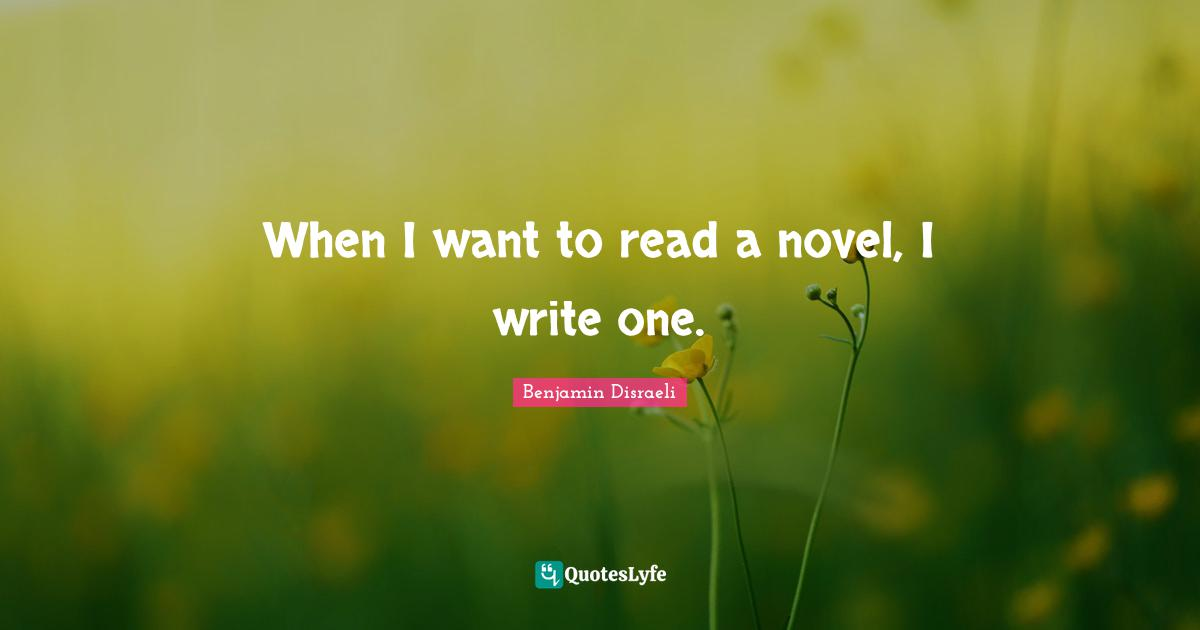 Benjamin Disraeli Quotes: When I want to read a novel, I write one.