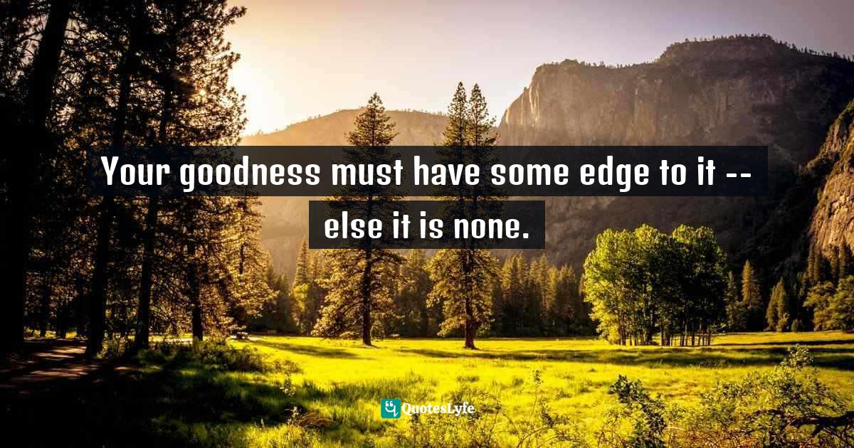 Ralph Waldo Emerson, Culture, Behavior, Beauty, Books, Art, Eloquence, Power, Wealth, Illusions Quotes: Your goodness must have some edge to it -- else it is none.