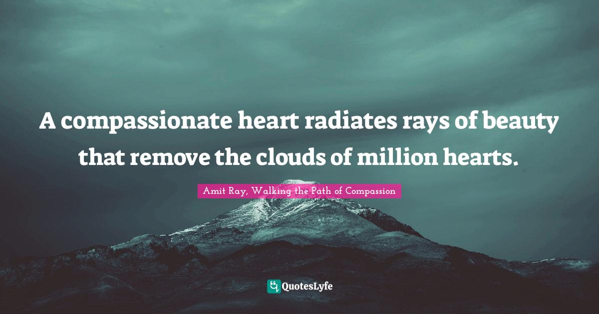 Amit Ray, Walking the Path of Compassion Quotes: A compassionate heart radiates rays of beauty that remove the clouds of million hearts.