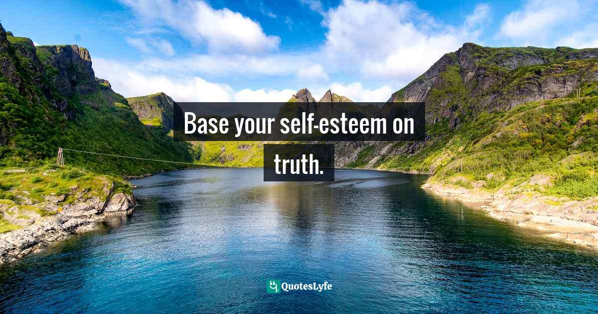 Stephen Richards, Ask and the Universe Will Provide: A Straightforward Guide to Manifesting Your Dreams Quotes: Base your self-esteem on truth.