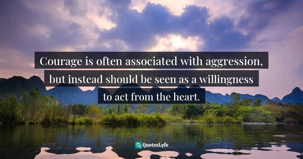 Donna Quesada, Buddha in the Classroom: Zen Wisdom to Inspire Teachers Quotes: Courage is often associated with aggression, but instead should be seen as a willingness to act from the heart.
