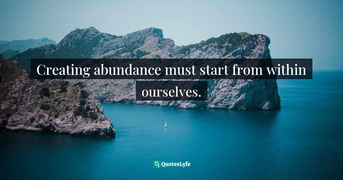 Stephen Richards, Ask and the Universe Will Provide: A Straightforward Guide to Manifesting Your Dreams Quotes: Creating abundance must start from within ourselves.