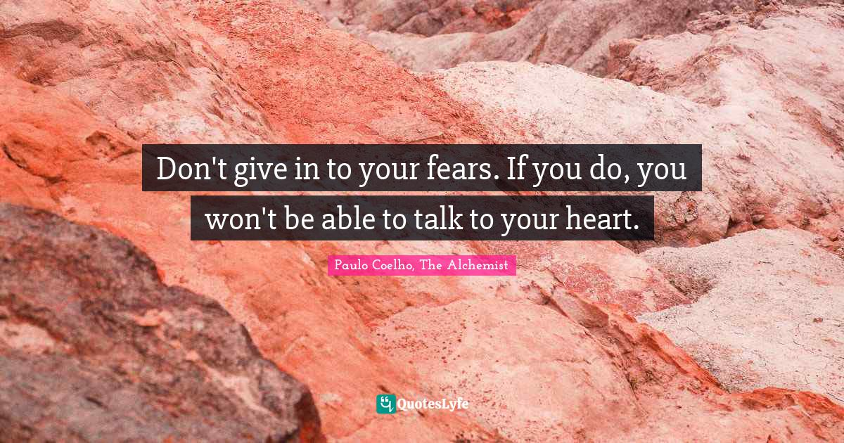 Paulo Coelho, The Alchemist Quotes: Don't give in to your fears. If you do, you won't be able to talk to your heart.