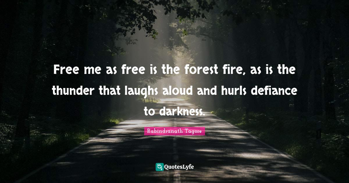 Rabindranath Tagore Quotes: Free me as free is the forest fire, as is the thunder that laughs aloud and hurls defiance to darkness.