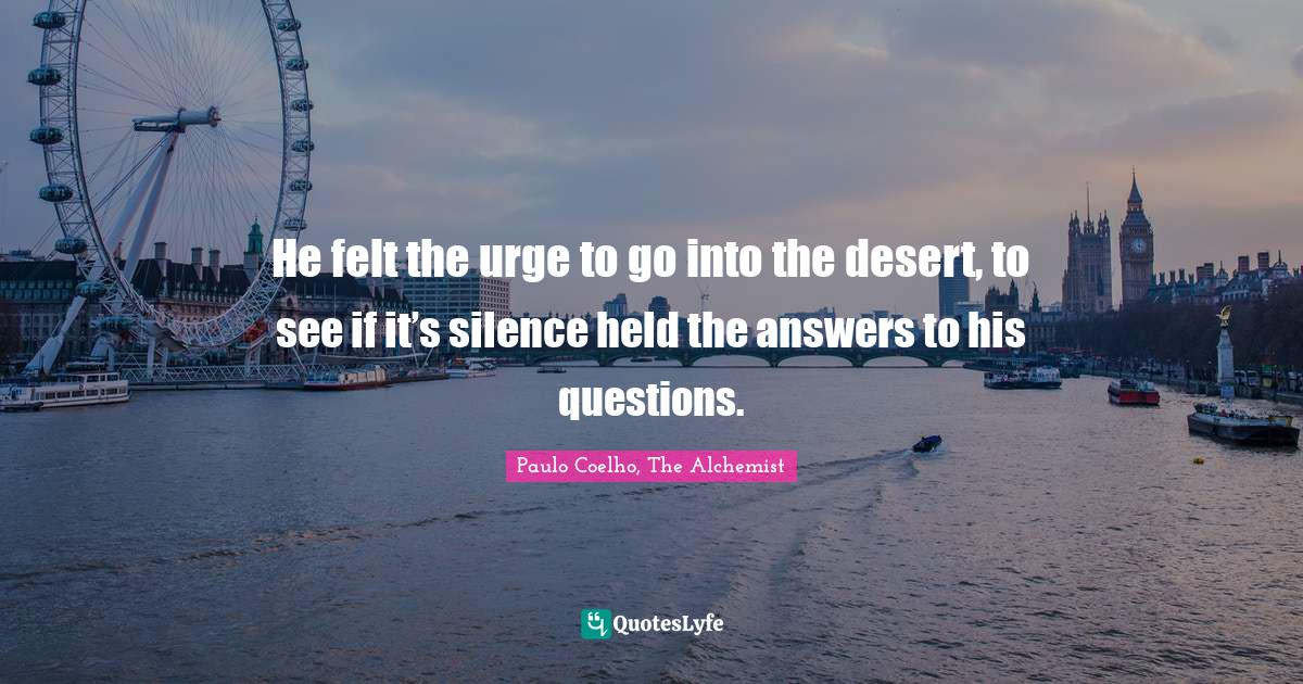 Paulo Coelho, The Alchemist Quotes: He felt the urge to go into the desert, to see if it's silence held the answers to his questions.
