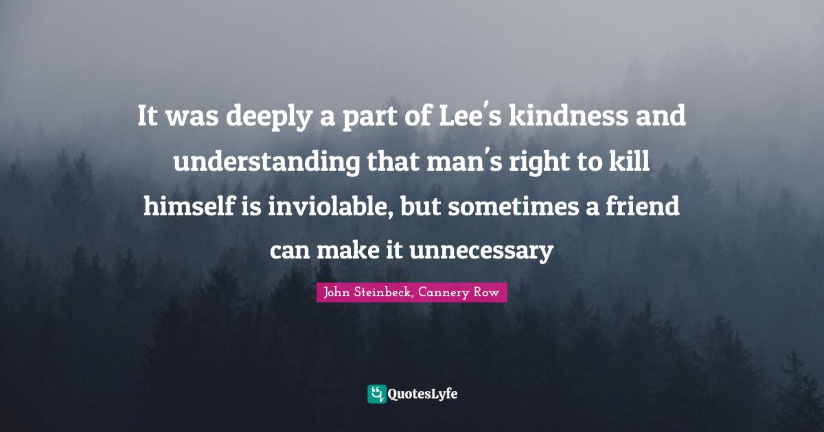 John Steinbeck, Cannery Row Quotes: It was deeply a part of Lee's kindness and understanding that man's right to kill himself is inviolable, but sometimes a friend can make it unnecessary