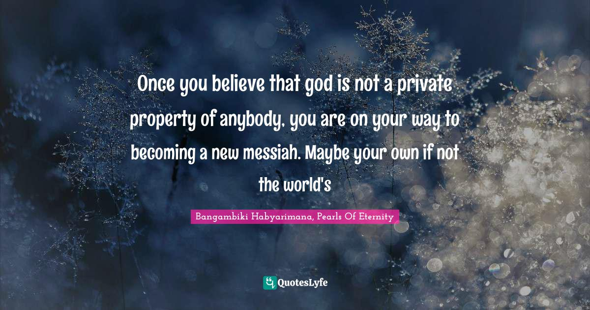 Bangambiki Habyarimana, Pearls Of Eternity Quotes: Once you believe that god is not a private property of anybody, you are on your way to becoming a new messiah. Maybe your own if not the world's