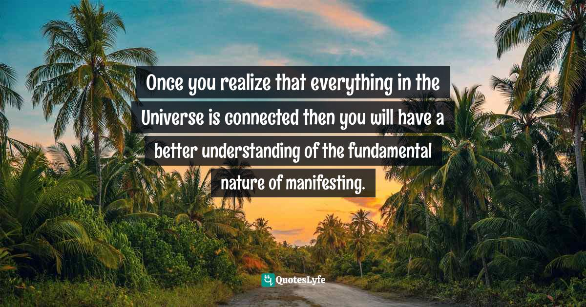 Stephen Richards, Ask and the Universe Will Provide: A Straightforward Guide to Manifesting Your Dreams Quotes: Once you realize that everything in the Universe is connected then you will have a better understanding of the fundamental nature of manifesting.