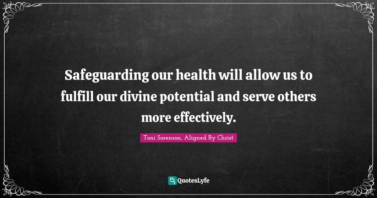 Toni Sorenson, Aligned By Christ Quotes: Safeguarding our health will allow us to fulfill our divine potential and serve others more effectively.
