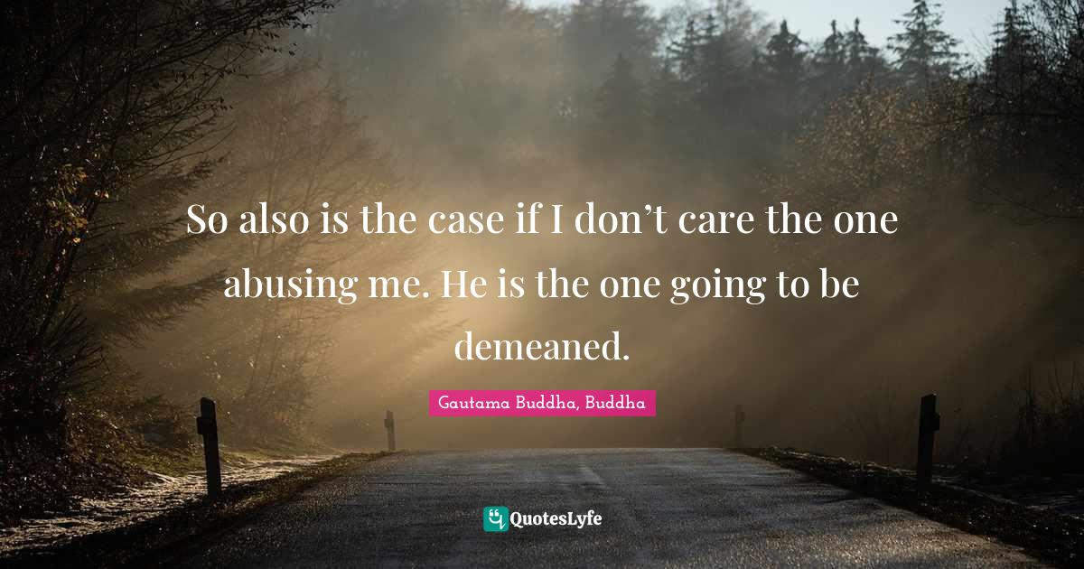 Gautama Buddha, Buddha Quotes: So also is the case if I don't care the one abusing me. He is the one going to be demeaned.