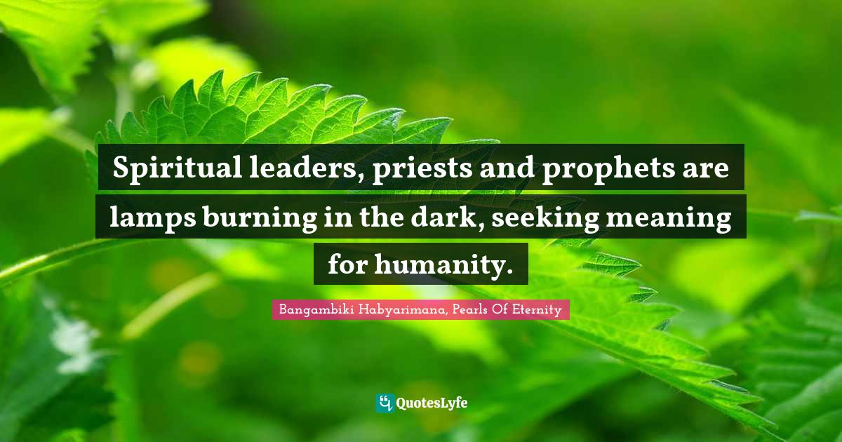 Bangambiki Habyarimana, Pearls Of Eternity Quotes: Spiritual leaders, priests and prophets are lamps burning in the dark, seeking meaning for humanity.