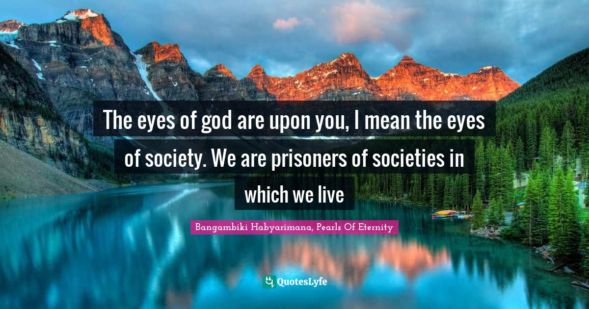 Bangambiki Habyarimana, Pearls Of Eternity Quotes: The eyes of god are upon you, I mean the eyes of society. We are prisoners of societies in which we live
