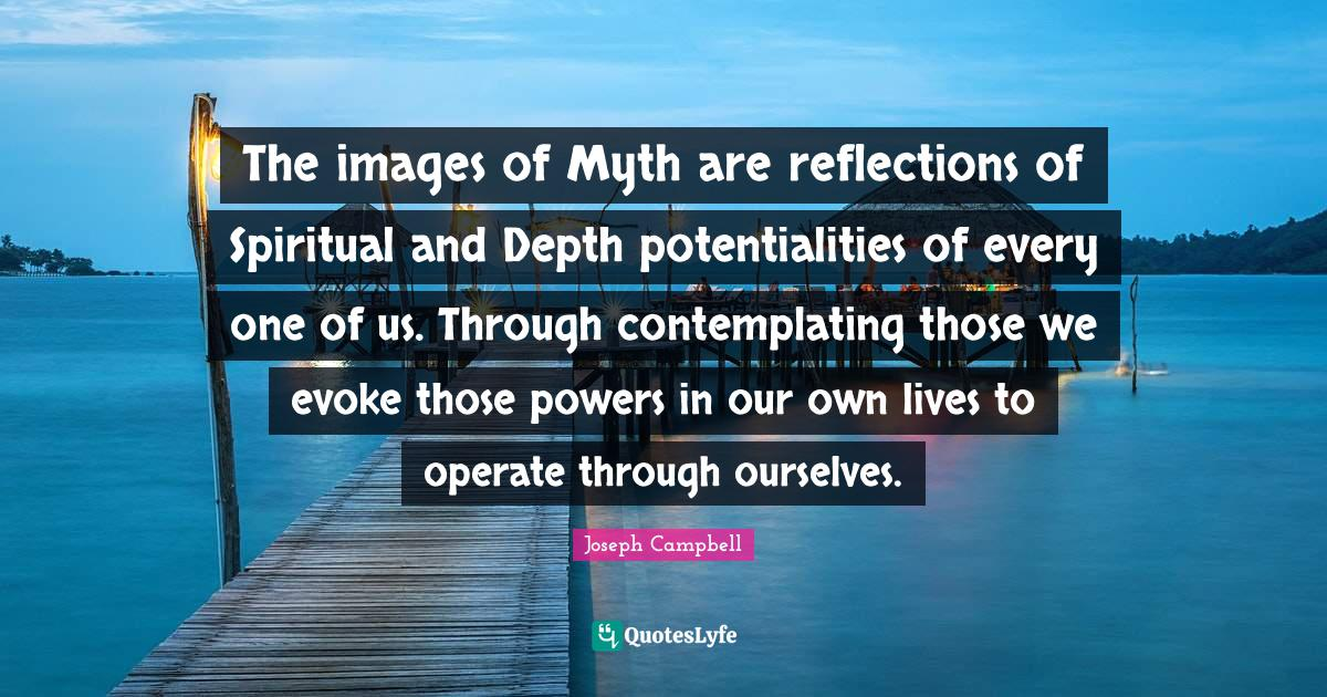 Joseph Campbell Quotes: The images of Myth are reflections of Spiritual and Depth potentialities of every one of us. Through contemplating those we evoke those powers in our own lives to operate through ourselves.