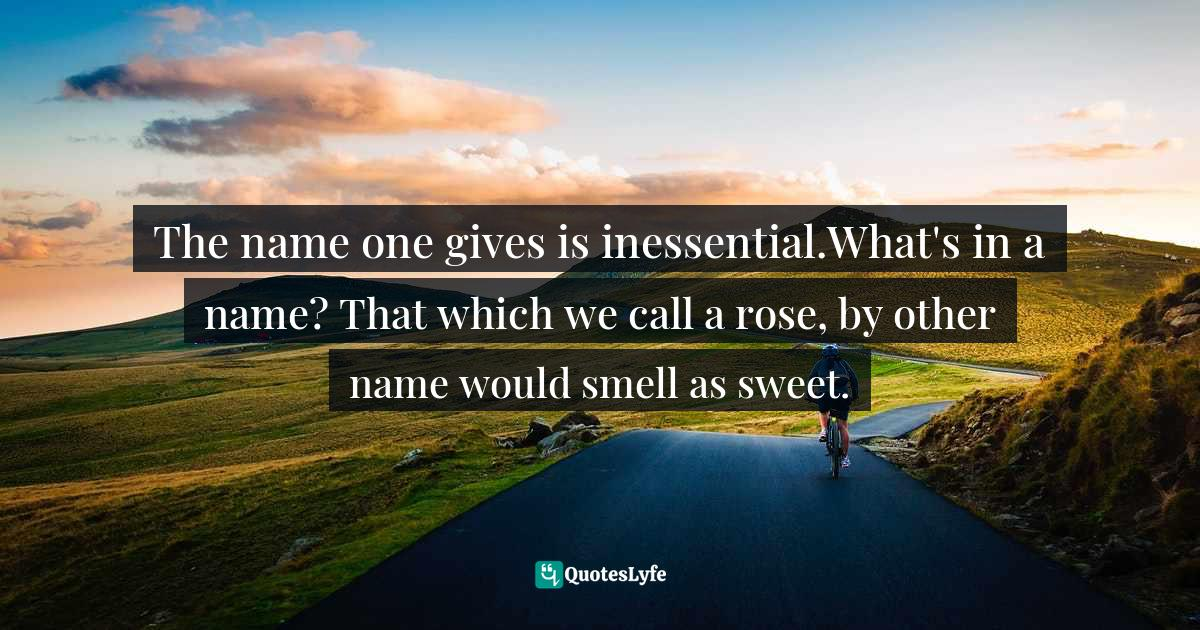 Walpola Rahula, What the Buddha Taught: Revised and Expanded Edition with Texts from Suttas and Dhammapada Quotes: The name one gives is inessential.What's in a name? That which we call a rose, by other name would smell as sweet.