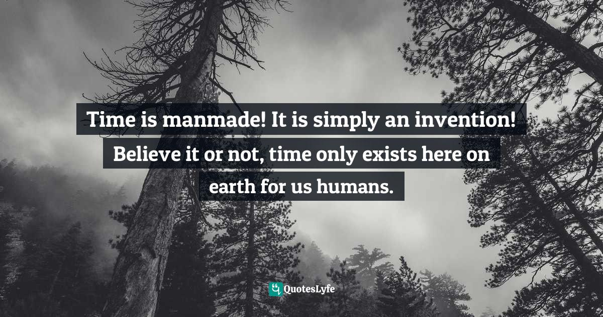 Stephen Richards, Ask and the Universe Will Provide: A Straightforward Guide to Manifesting Your Dreams Quotes: Time is manmade! It is simply an invention! Believe it or not, time only exists here on earth for us humans.