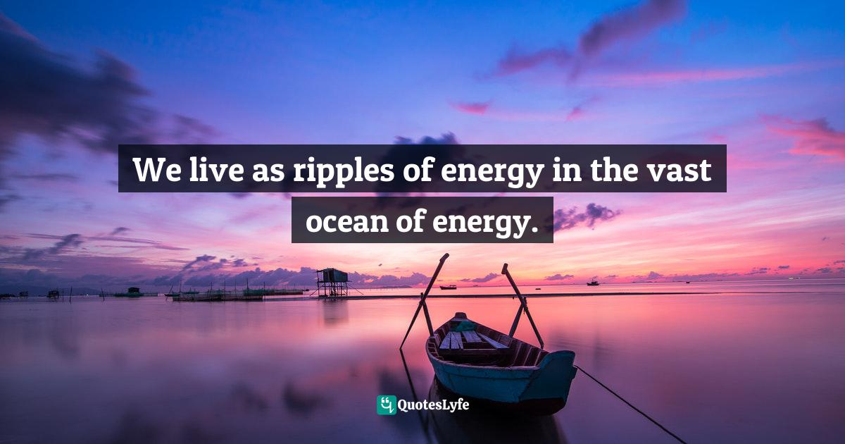 Deepak Chopra, The Way of the Wizard: Twenty Spiritual Lessons for Creating the Life You Want Quotes: We live as ripples of energy in the vast ocean of energy.