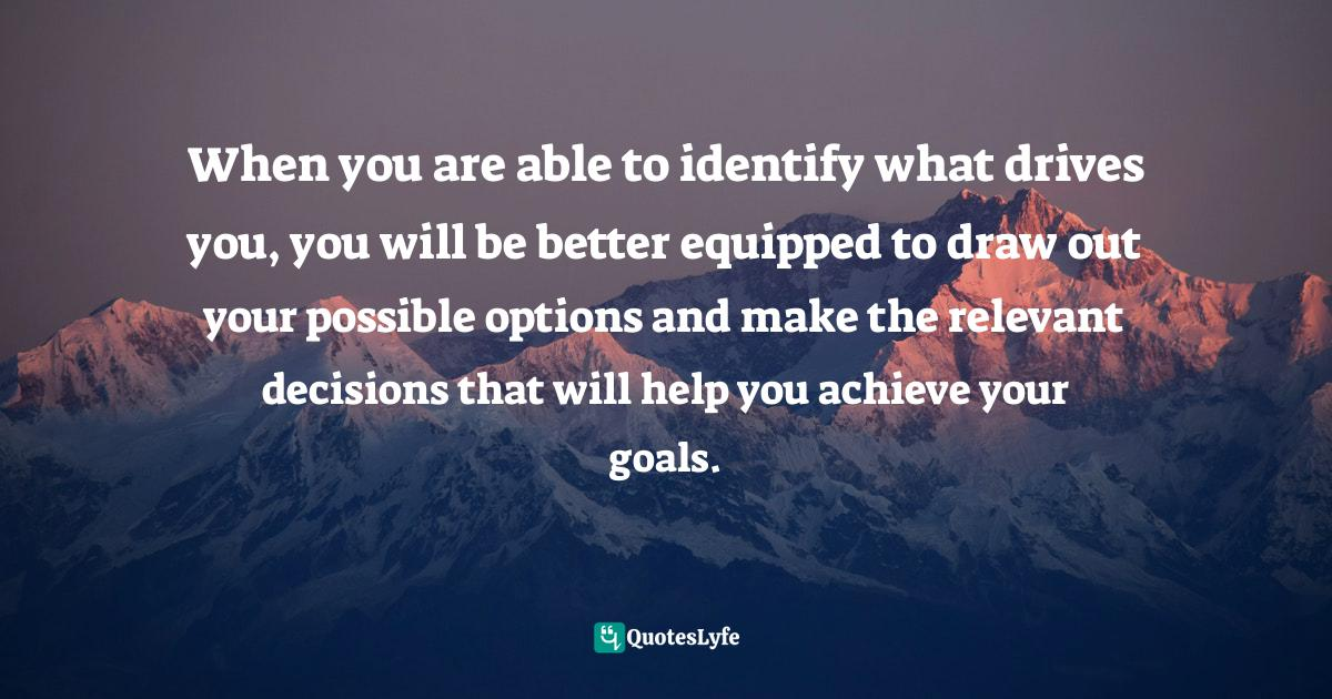 Stephen Richards, Ask and the Universe Will Provide: A Straightforward Guide to Manifesting Your Dreams Quotes: When you are able to identify what drives you, you will be better equipped to draw out your possible options and make the relevant decisions that will help you achieve your goals.
