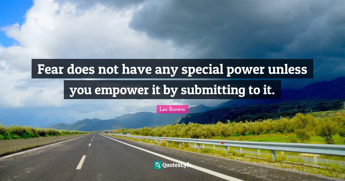 Les Brown Quotes: Fear does not have any special power unless you empower it by submitting to it.