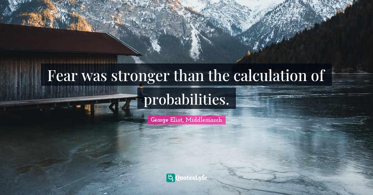 George Eliot, Middlemarch Quotes: Fear was stronger than the calculation of probabilities.