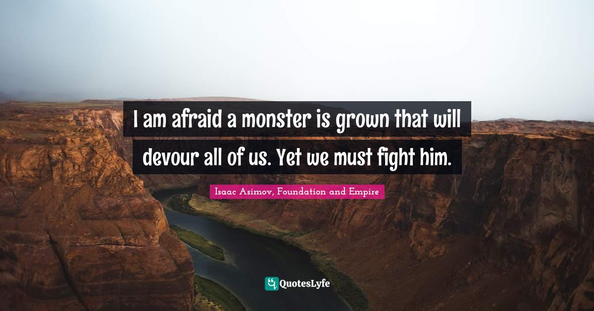 Isaac Asimov, Foundation and Empire Quotes: I am afraid a monster is grown that will devour all of us. Yet we must fight him.
