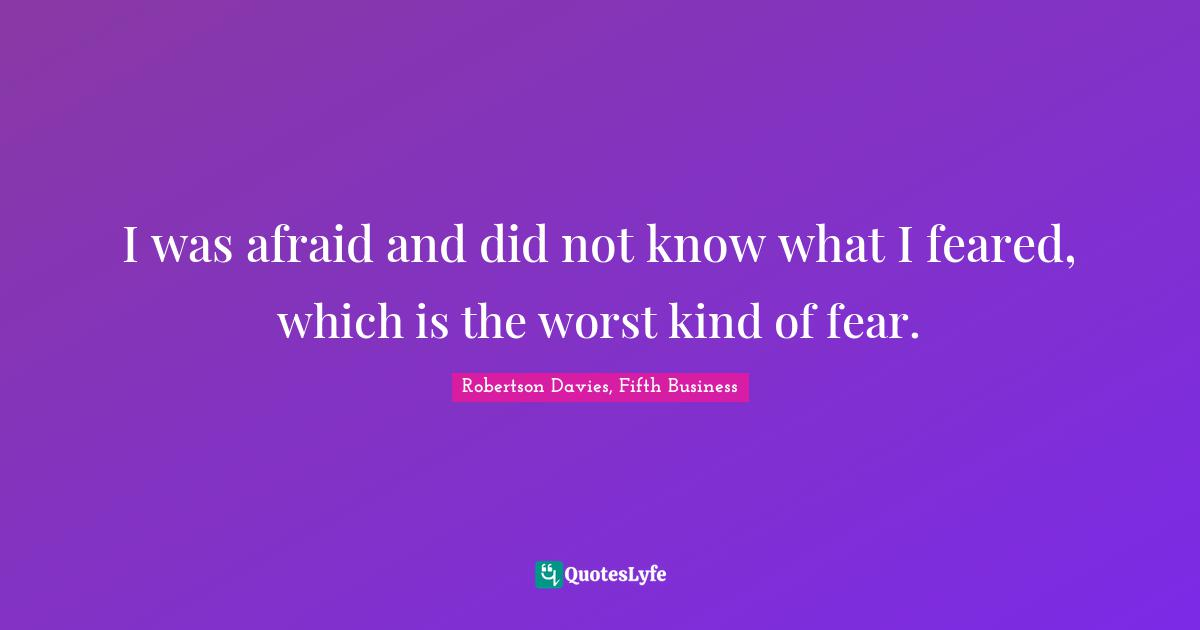 Robertson Davies, Fifth Business Quotes: I was afraid and did not know what I feared, which is the worst kind of fear.