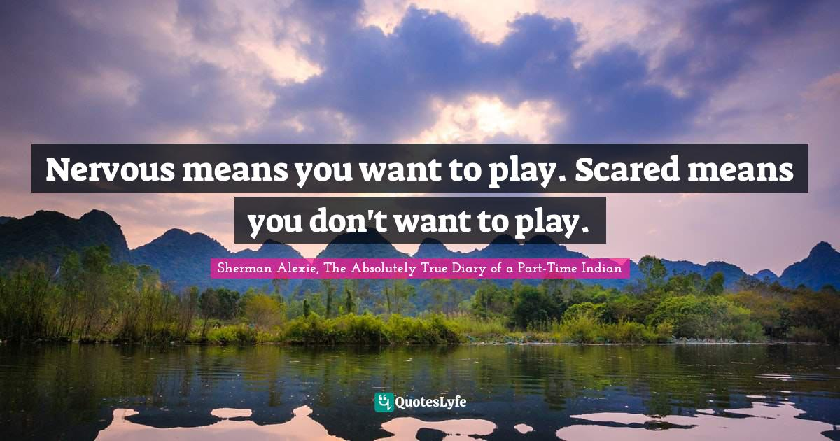 Sherman Alexie, The Absolutely True Diary of a Part-Time Indian Quotes: Nervous means you want to play. Scared means you don't want to play.