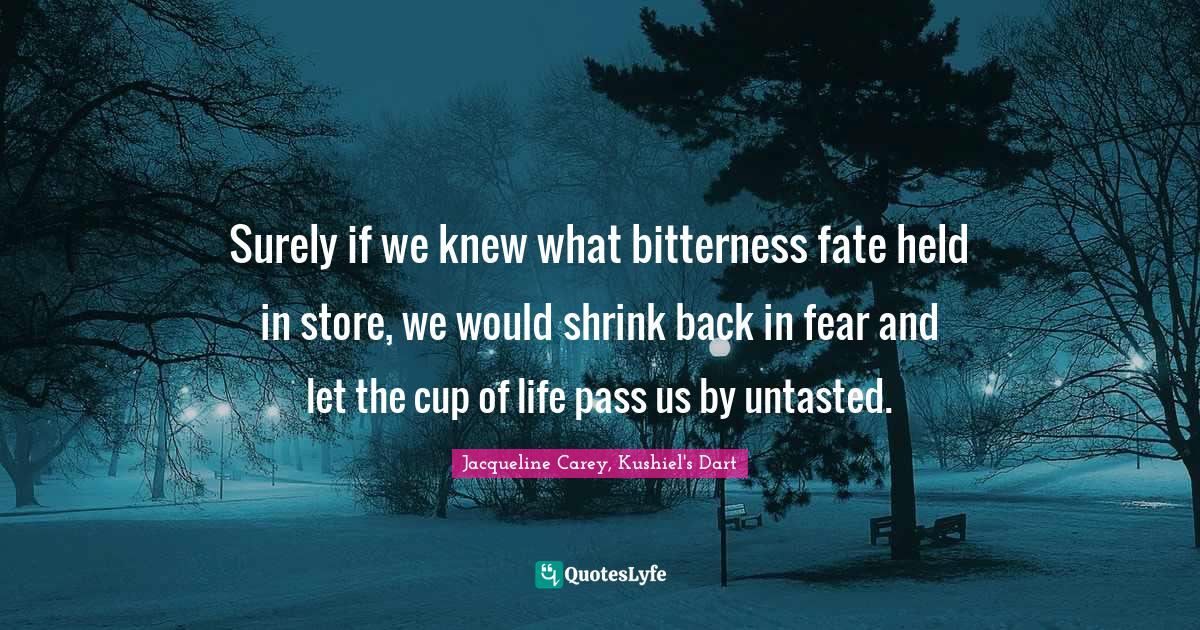 Jacqueline Carey, Kushiel's Dart Quotes: Surely if we knew what bitterness fate held in store, we would shrink back in fear and let the cup of life pass us by untasted.